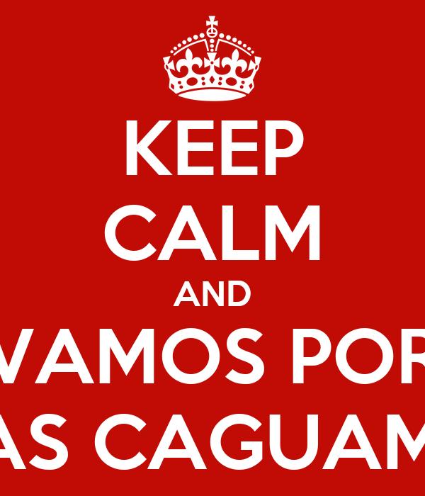 KEEP CALM AND VAMOS POR UNAS CAGUAMAS