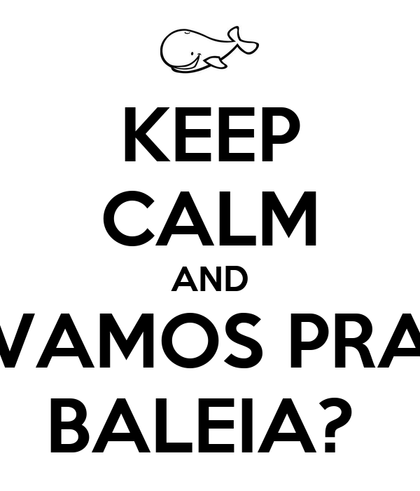 KEEP CALM AND VAMOS PRA BALEIA?