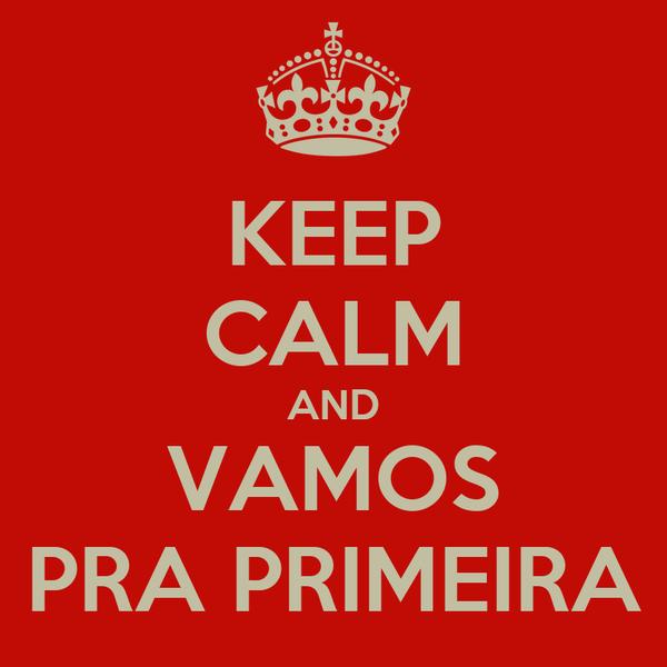 KEEP CALM AND VAMOS PRA PRIMEIRA