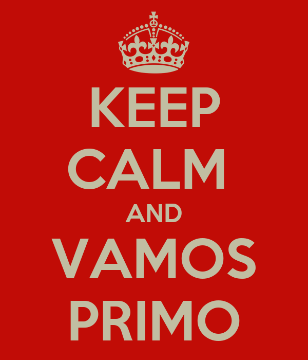 KEEP CALM  AND VAMOS PRIMO