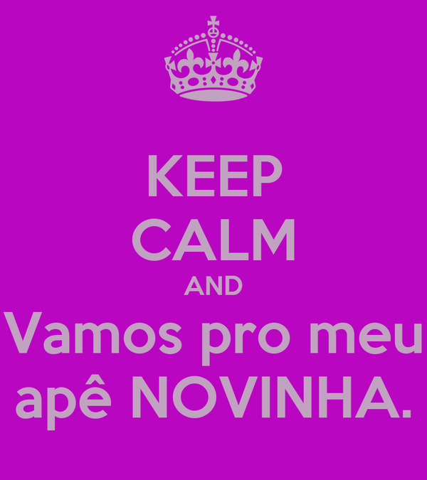 KEEP CALM AND Vamos pro meu apê NOVINHA.