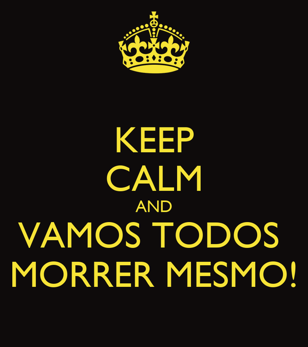 KEEP CALM AND VAMOS TODOS  MORRER MESMO!