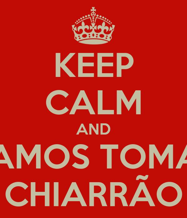 KEEP CALM AND VAMOS TOMAR CHIARRÃO