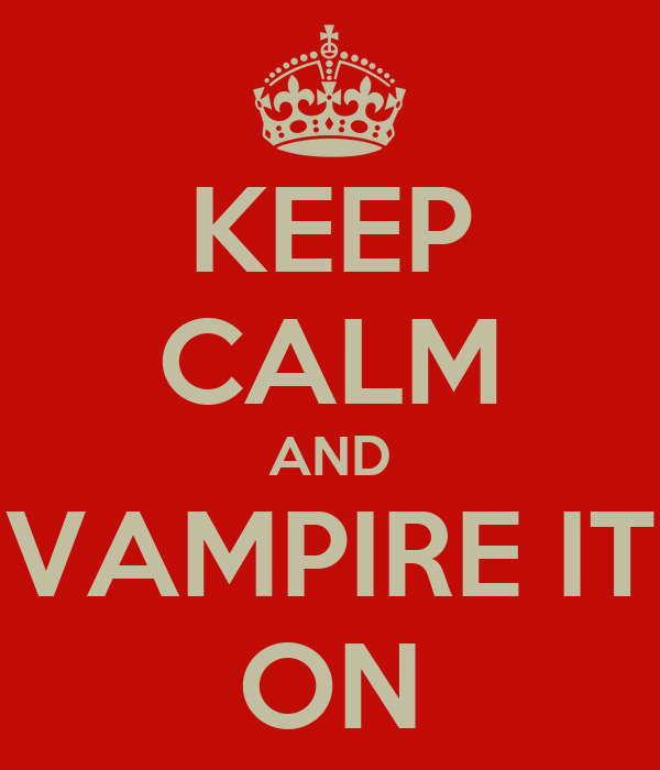 KEEP CALM AND VAMPIRE IT ON
