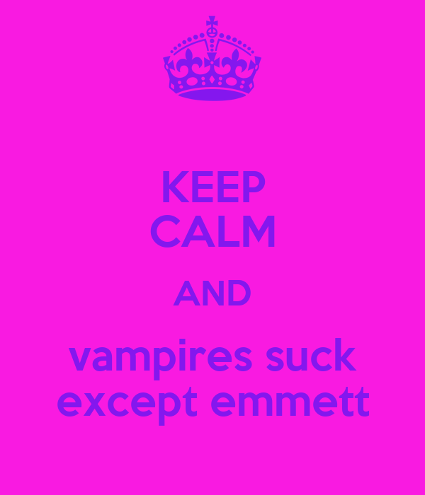 KEEP CALM AND vampires suck except emmett