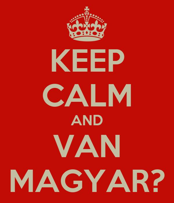 KEEP CALM AND VAN MAGYAR?