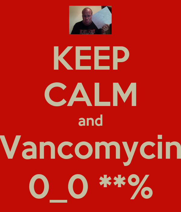KEEP CALM and Vancomycin 0_0 **%