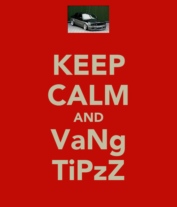 KEEP CALM AND VaNg TiPzZ