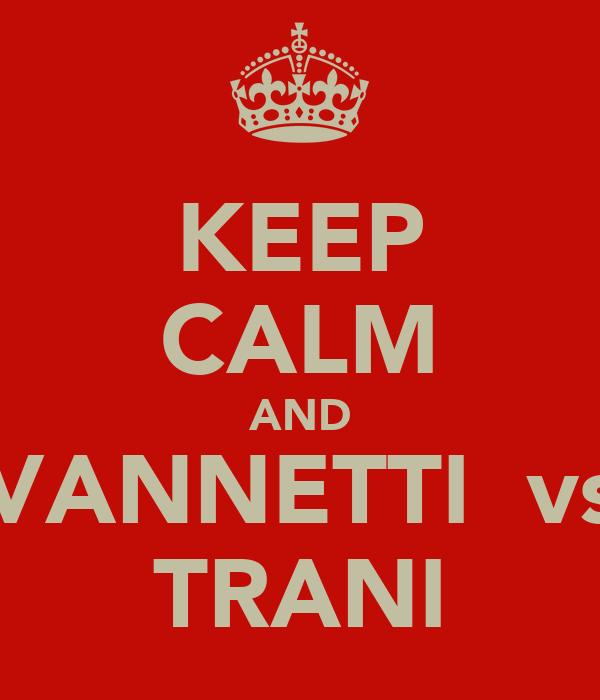 KEEP CALM AND VANNETTI  vs TRANI