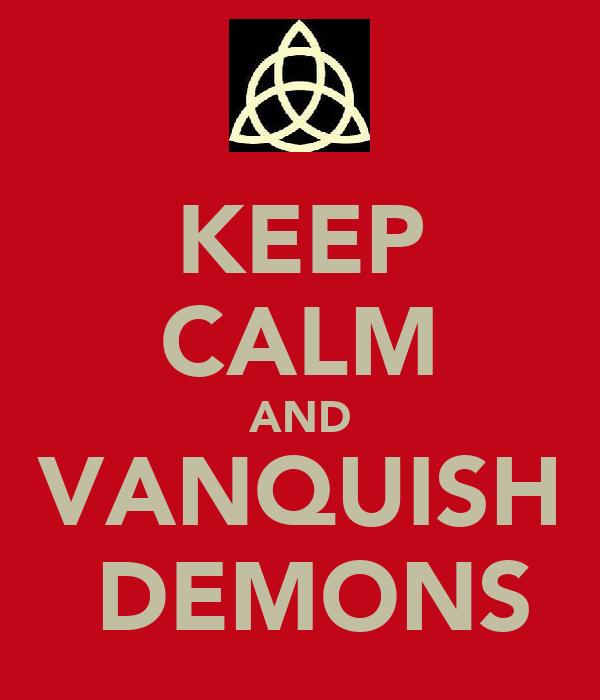 KEEP CALM AND VANQUISH  DEMONS