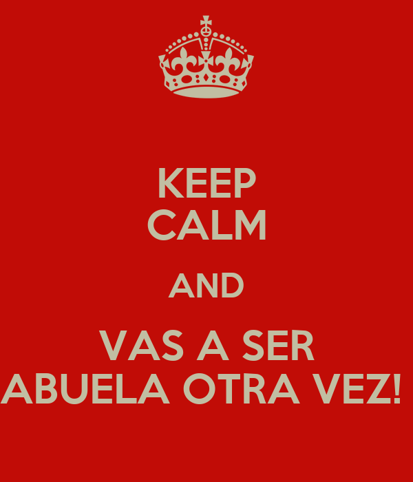 KEEP CALM AND VAS A SER ABUELA OTRA VEZ!