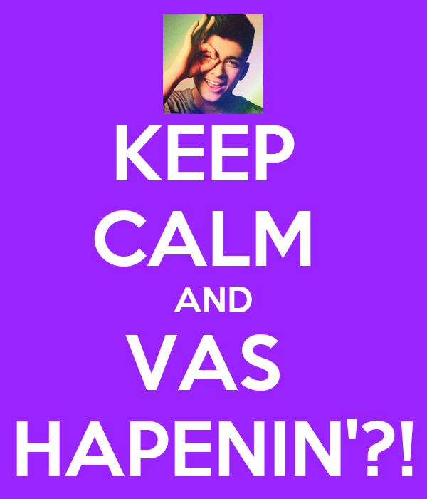 KEEP  CALM  AND VAS  HAPENIN'?!
