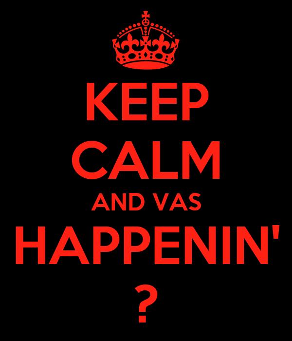 KEEP CALM AND VAS HAPPENIN' ?