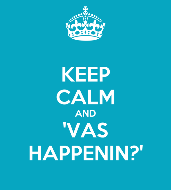KEEP CALM AND 'VAS HAPPENIN?'