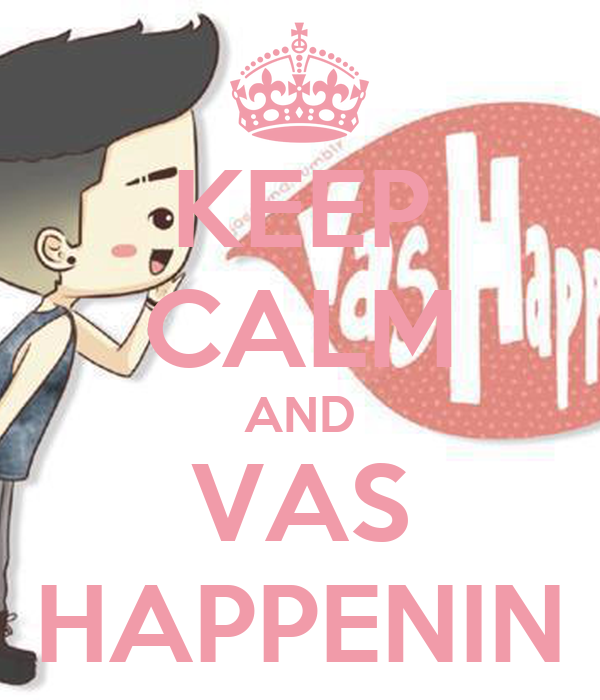 KEEP CALM AND VAS HAPPENIN