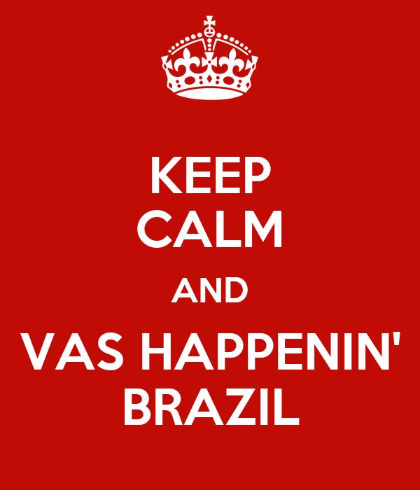 KEEP CALM AND VAS HAPPENIN' BRAZIL
