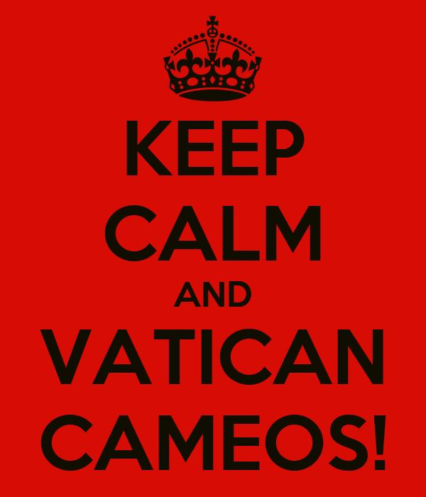 KEEP CALM AND VATICAN CAMEOS!