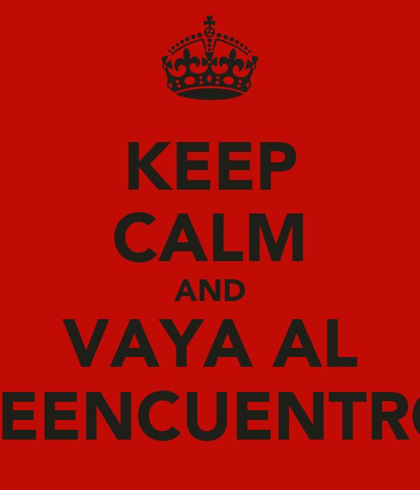 KEEP CALM AND VAYA AL REENCUENTRO