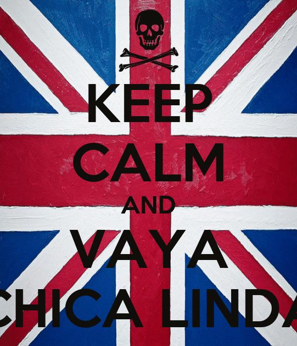 KEEP CALM AND VAYA CHICA LINDA