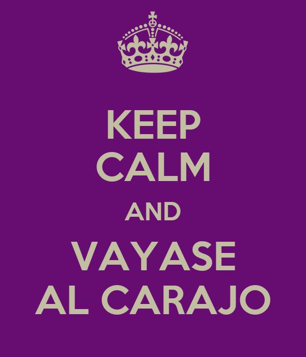 KEEP CALM AND VAYASE AL CARAJO