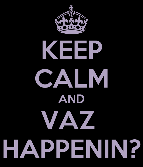 KEEP CALM AND VAZ  HAPPENIN?