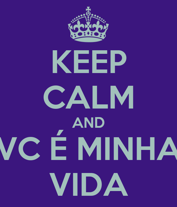 KEEP CALM AND VC É MINHA VIDA