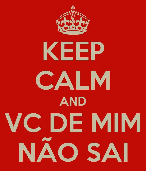 KEEP CALM AND VC DE MIM NÃO SAI
