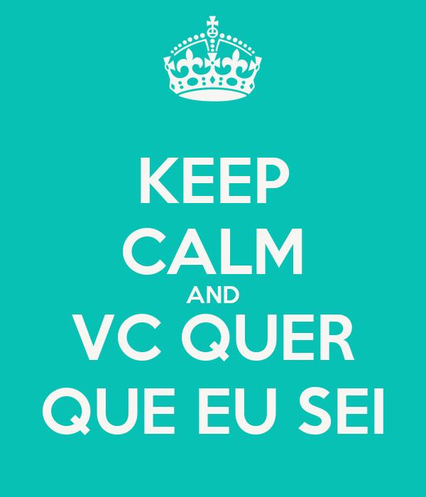 KEEP CALM AND VC QUER QUE EU SEI