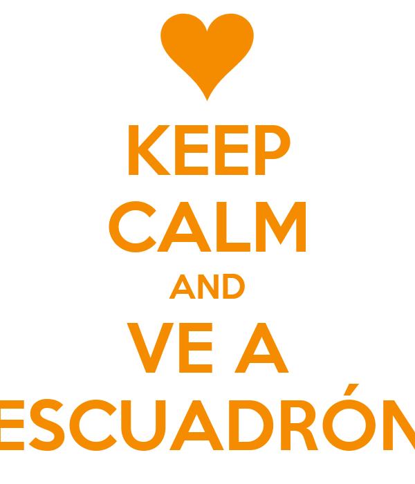 KEEP CALM AND VE A ESCUADRÓN