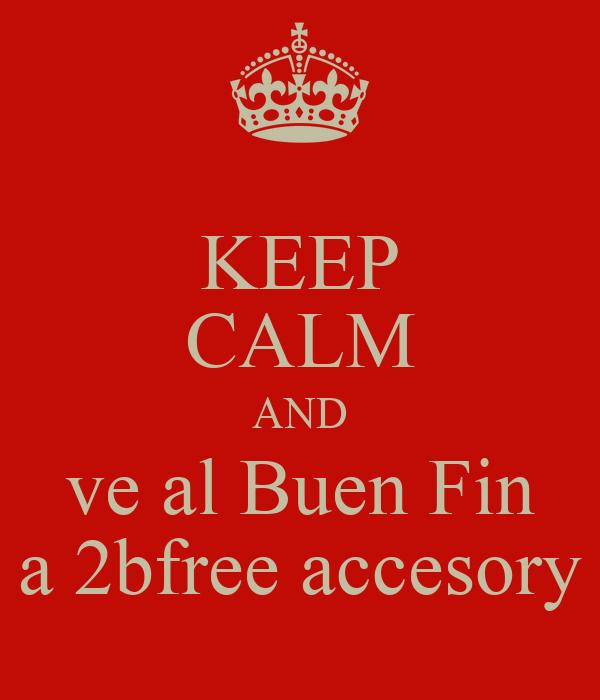 KEEP CALM AND ve al Buen Fin a 2bfree accesory