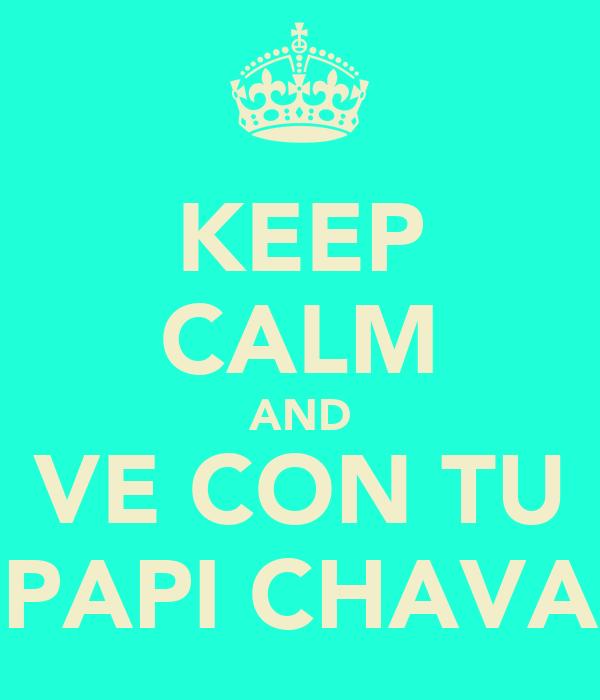 KEEP CALM AND VE CON TU PAPI CHAVA