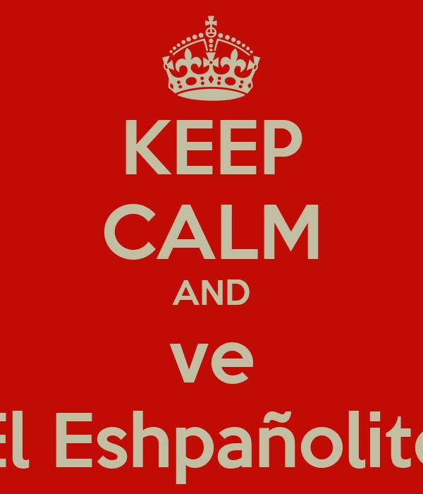 KEEP CALM AND ve El Eshpañolito