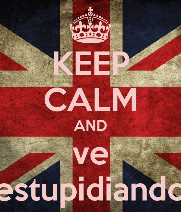 KEEP CALM AND ve estupidiando