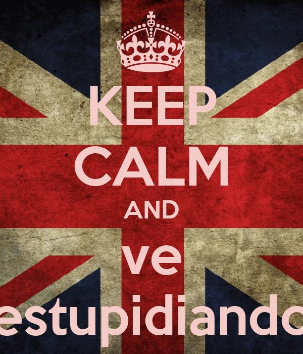 KEEP CALM AND ve estupidiando