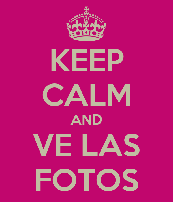 KEEP CALM AND VE LAS FOTOS