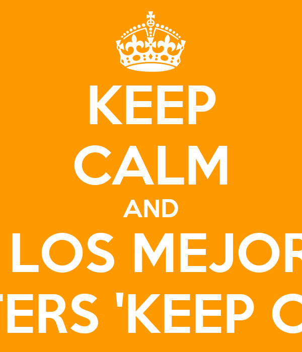 KEEP CALM AND VE LOS MEJORES POSTERS 'KEEP CALM'