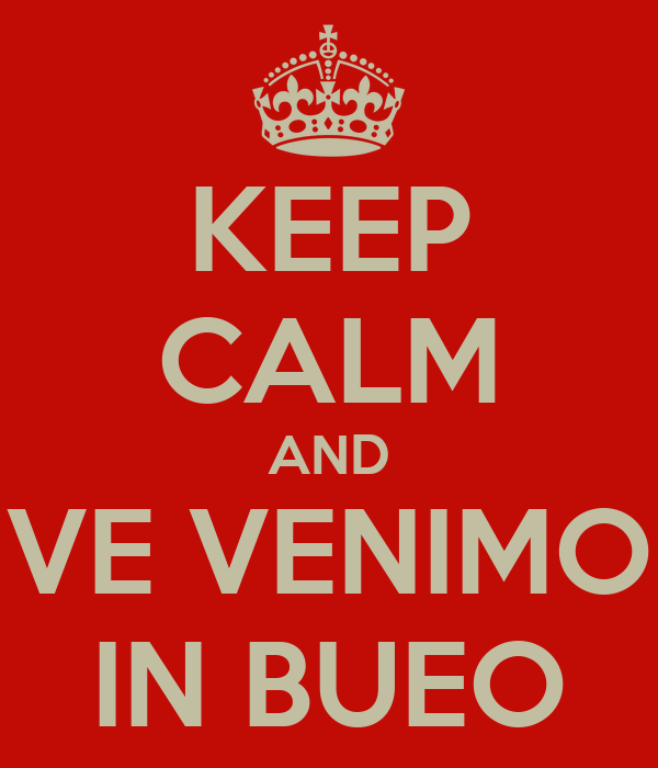 KEEP CALM AND VE VENIMO IN BUEO