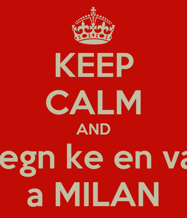 KEEP CALM AND vegn ke en va  a MILAN