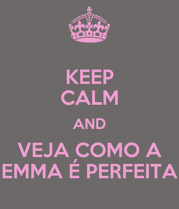 KEEP CALM AND VEJA COMO A EMMA É PERFEITA