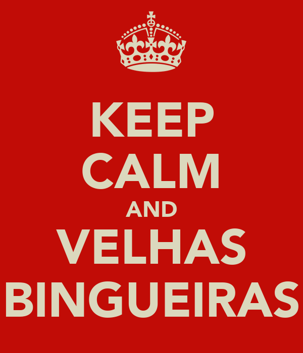 KEEP CALM AND VELHAS BINGUEIRAS