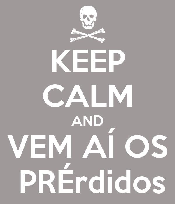 KEEP CALM AND VEM AÍ OS  PRÉrdidos