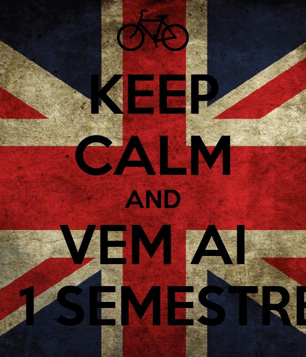 KEEP CALM AND VEM AI + 1 SEMESTRE!