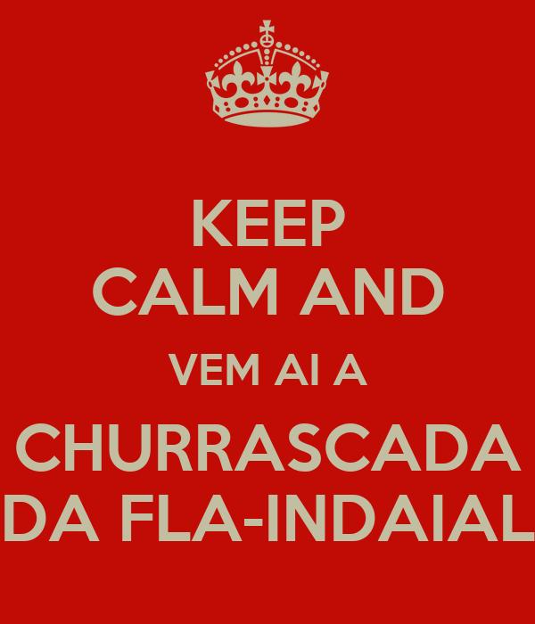 KEEP CALM AND VEM AI A CHURRASCADA DA FLA-INDAIAL