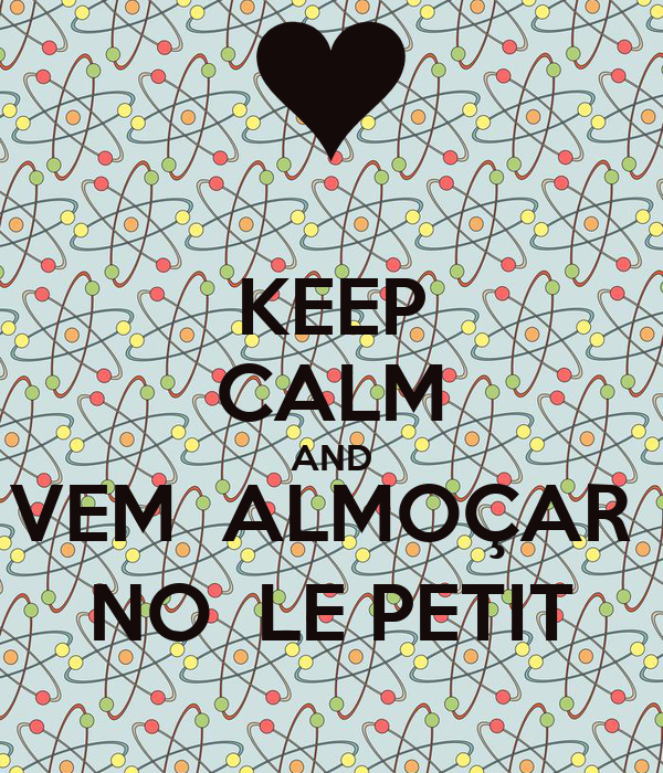 KEEP CALM AND VEM  ALMOÇAR  NO  LE PETIT