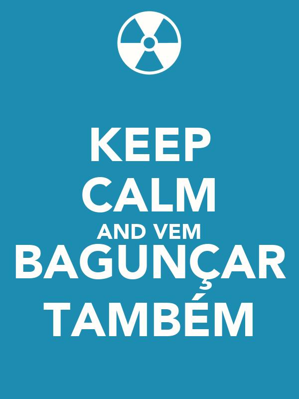KEEP CALM AND VEM BAGUNÇAR TAMBÉM