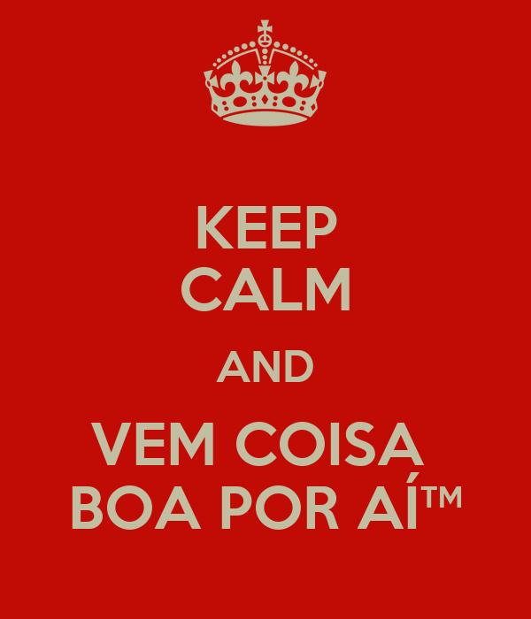 KEEP CALM AND VEM COISA  BOA POR AÍ™
