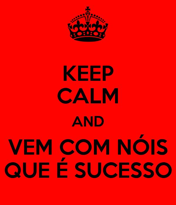 KEEP CALM AND VEM COM NÓIS QUE É SUCESSO