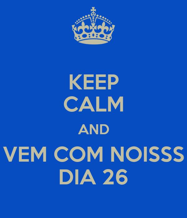 KEEP CALM AND VEM COM NOISSS DIA 26
