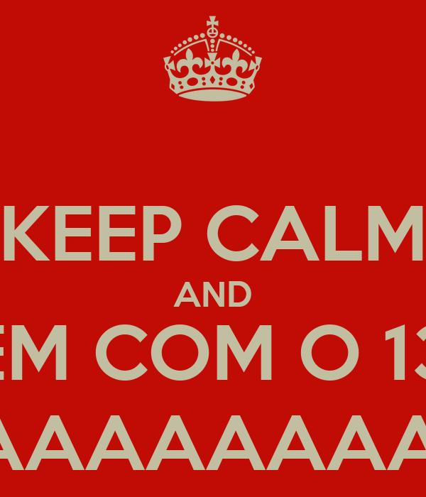 KEEP CALM AND VEM COM O 13, VEM COM O 13, VEM COM O 13 ♪ ESTORAAAAAAAAAAAAAAAAAAAADO!
