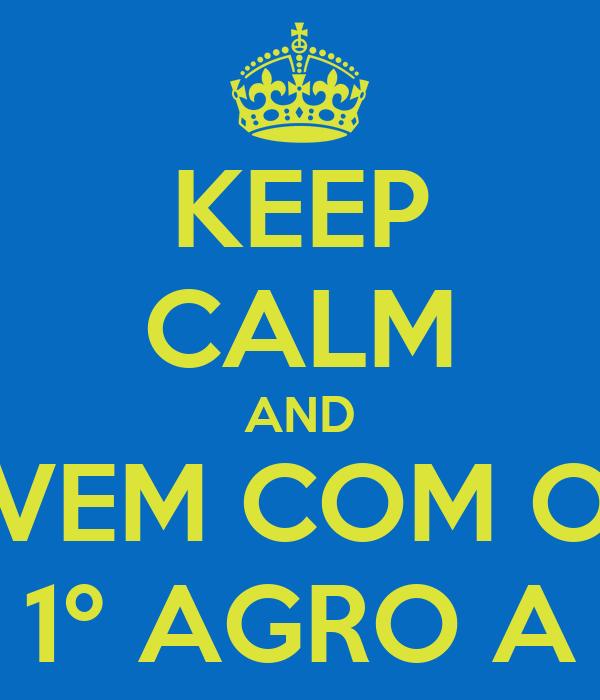 KEEP CALM AND VEM COM O 1º AGRO A
